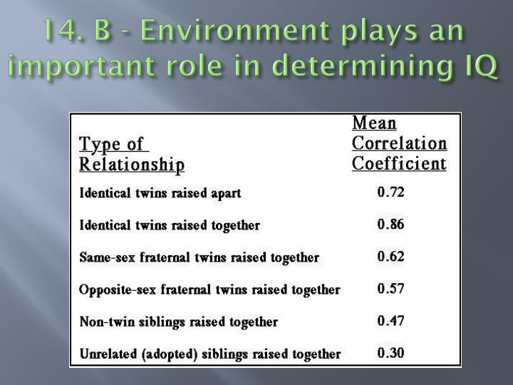 14. B - Environment plays an important role in determining IQ