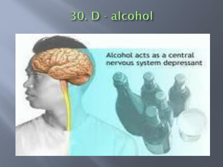 30. D - alcohol