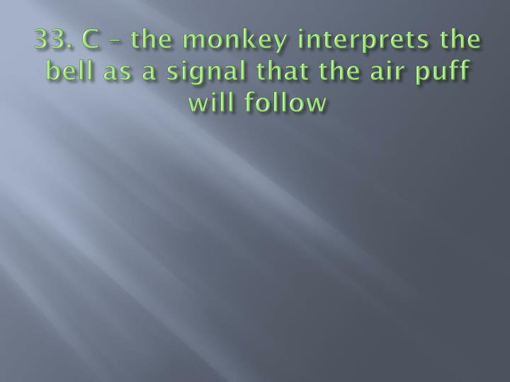 33. C – the monkey interprets the bell as a signal that the air puff will follow