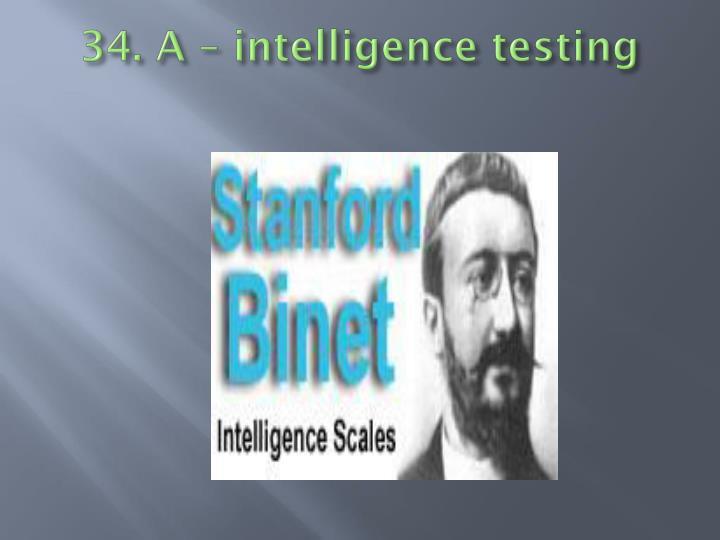 34. A – intelligence testing