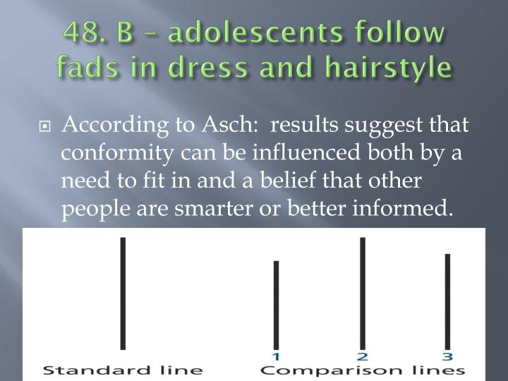 48. B – adolescents follow fads in dress and hairstyle