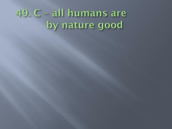 49. C – all humans are         by nature good