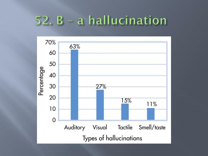 52. B – a hallucination