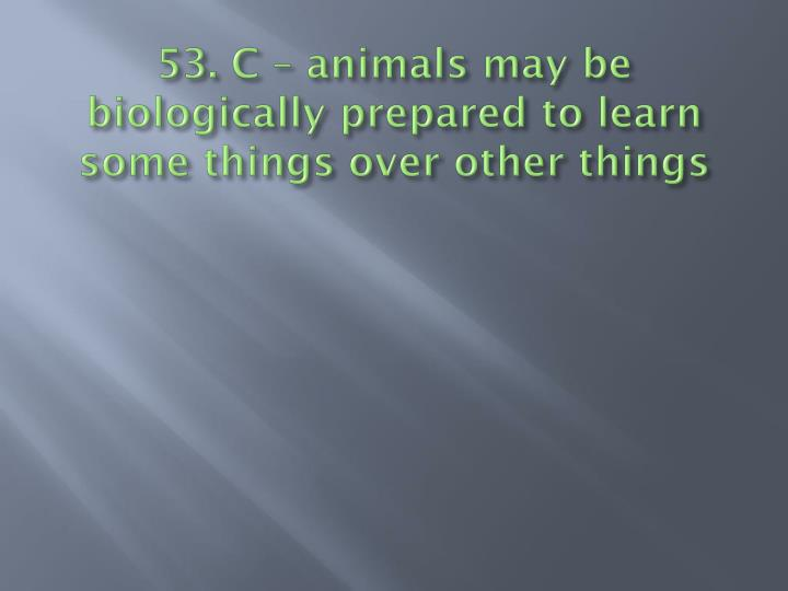 53. C – animals may be biologically prepared to learn some things over other things