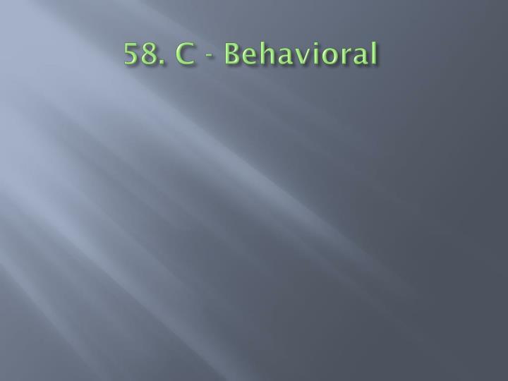 58. C - Behavioral