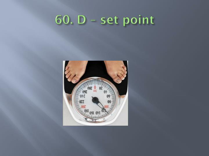60. D – set point