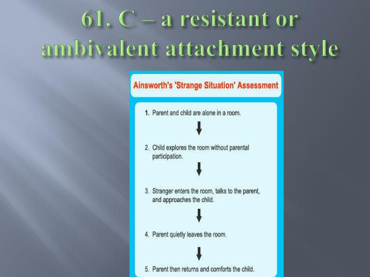 61. C – a resistant or ambivalent attachment style