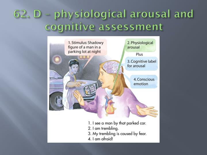 62. D – physiological arousal and cognitive assessment