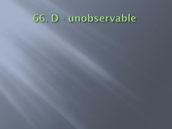 66. D - unobservable