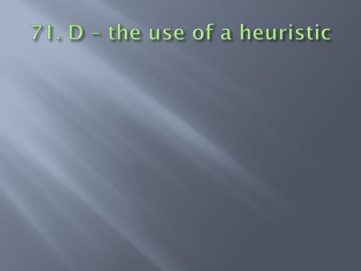 71. D – the use of a heuristic