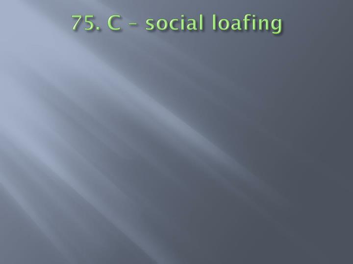 75. C – social loafing