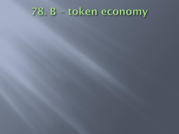 78. B – token economy
