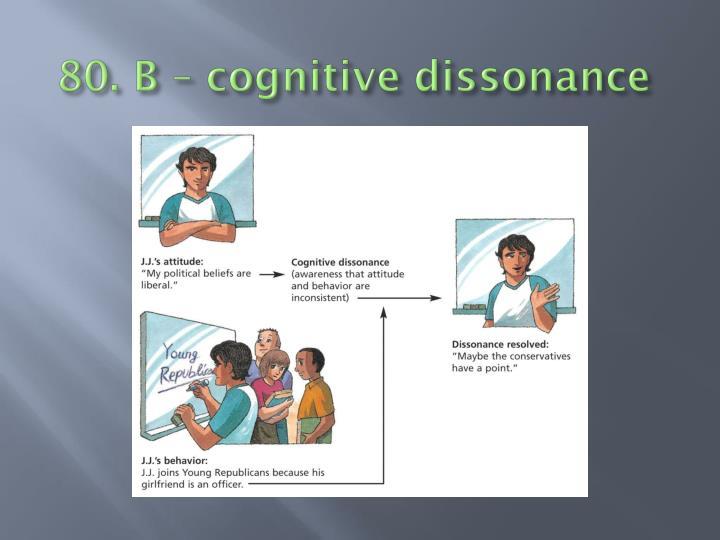 80. B – cognitive dissonance