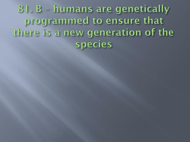 81. B – humans are genetically programmed to ensure that there is a new generation of the species