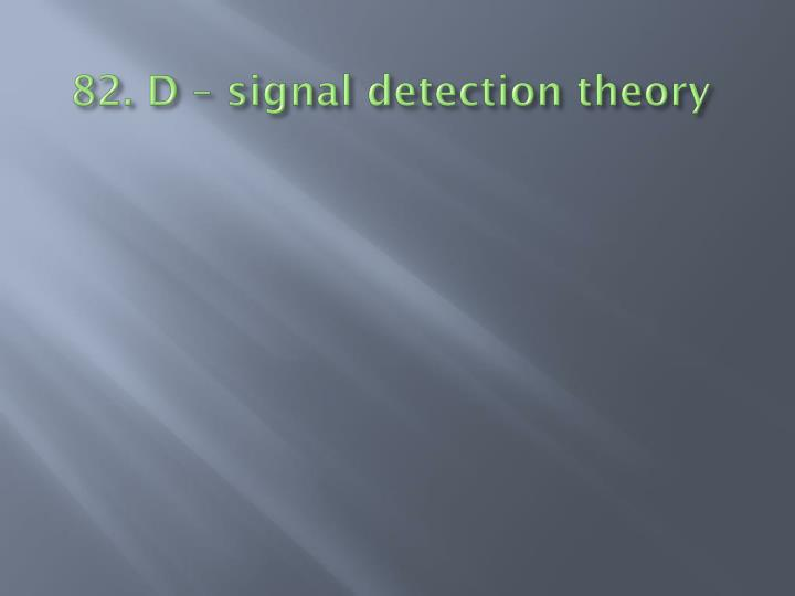 82. D – signal detection theory