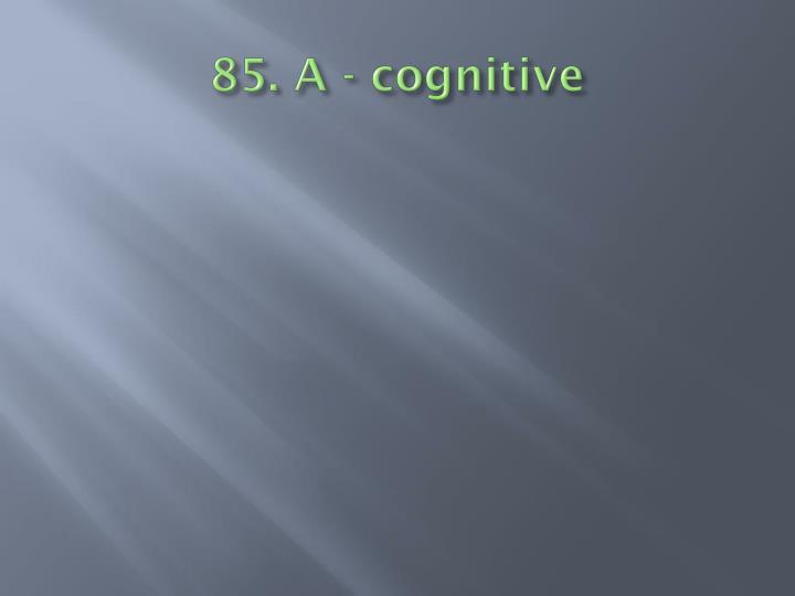 85. A - cognitive