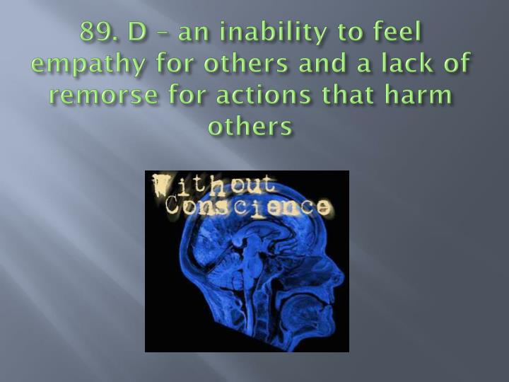 89. D – an inability to feel empathy for others and a lack of remorse for actions that harm others