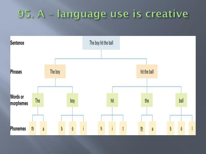 95. A – language use is creative