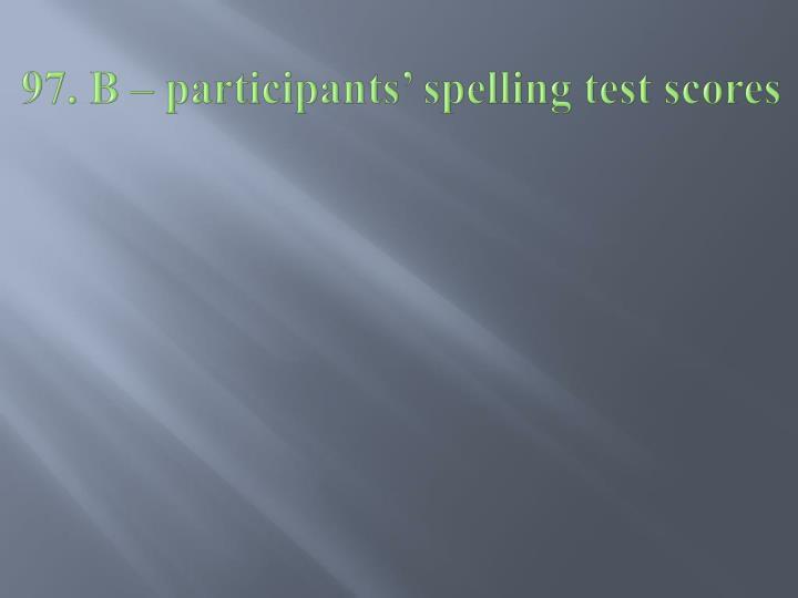 97. B – participants' spelling test scores