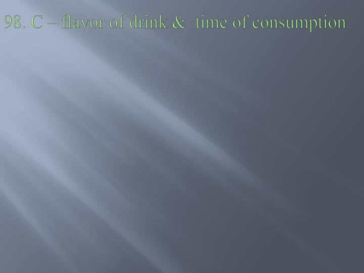 98. C – flavor of drink &  time of consumption