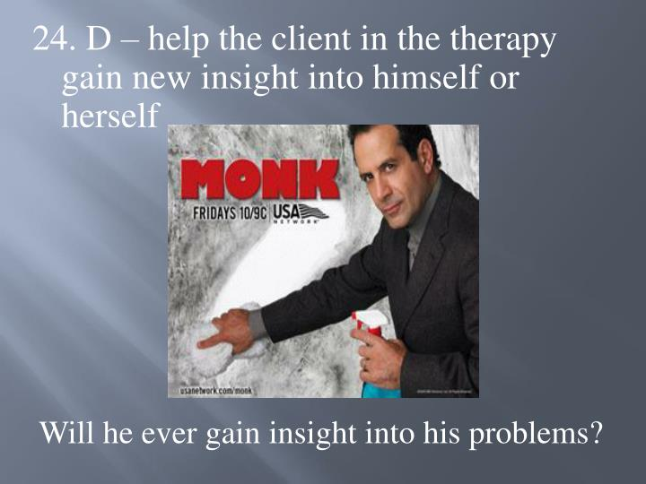 24. D – help the client in the therapy gain new insight into himself or herself