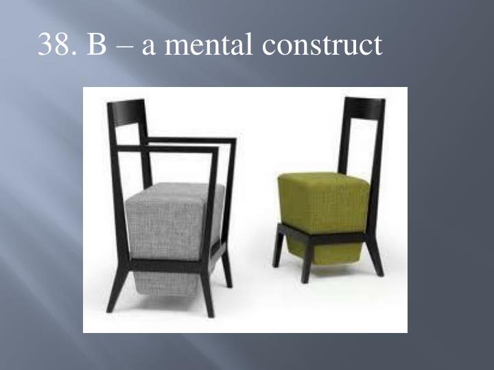 38. B – a mental construct