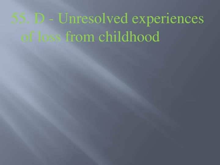 55. D - Unresolved experiences of loss from childhood