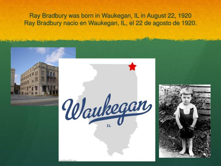 Ray Bradbury was born in Waukegan, IL in August 22, 1920