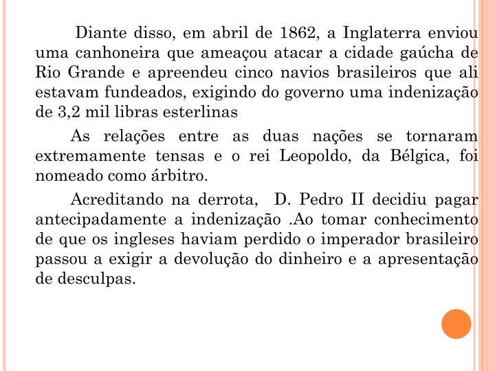 Diante disso, em abril de 1862, a Inglaterra enviou uma canhoneira que ameaçou atacar a cidade gaúcha de Rio Grande e apreendeu cinco navios brasileiros que ali estavam fundeados, exigindo do governo uma indenização de 3,2 mil libras esterlinas