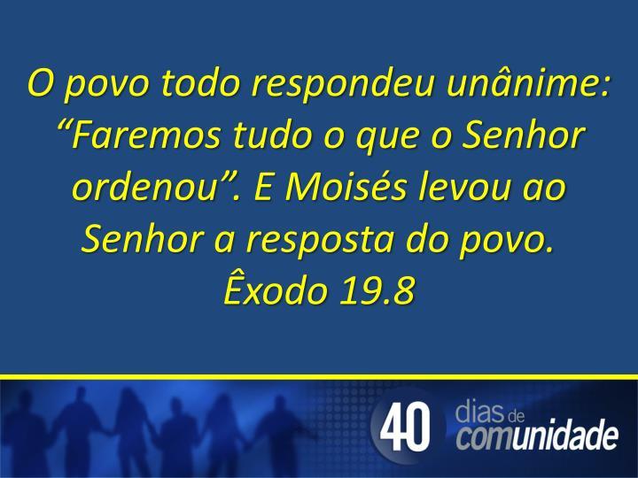"""O povo todo respondeu unânime: """"Faremos tudo o que o Senhor ordenou"""". E Moisés levou ao Senhor a resposta do povo."""