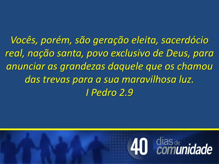 Vocês, porém, são geração eleita, sacerdócio real, nação santa, povo exclusivo de Deus, para anunciar as grandezas daquele que os chamou das trevas para a sua maravilhosa luz.                     I Pedro 2.9