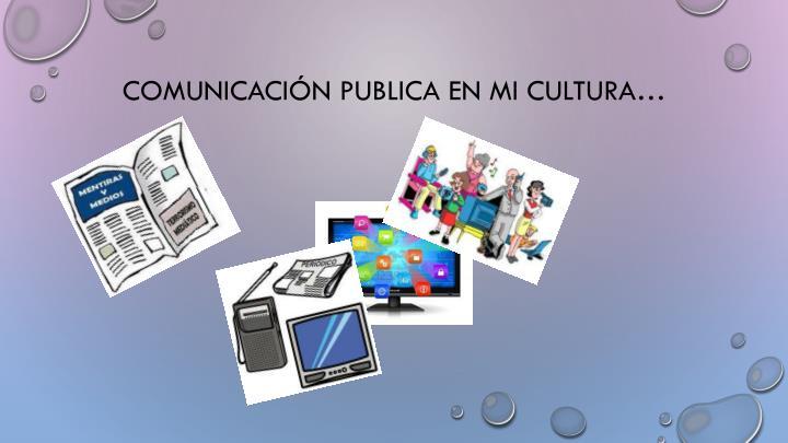 Comunicación publica en mi cultura…
