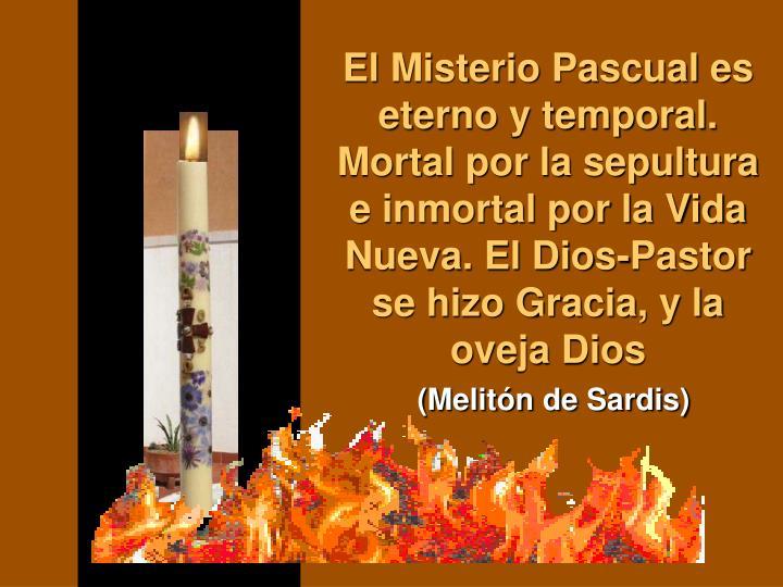 El Misterio Pascual es eterno y temporal. Mortal por la sepultura e inmortal por la Vida Nueva. El Dios-Pastor se hizo Gracia, y la oveja Dios