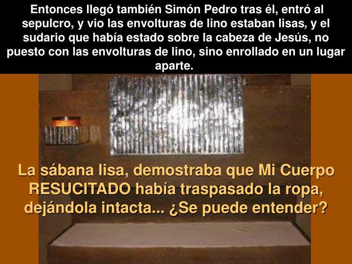 Entonces llegó también Simón Pedro tras él, entró al sepulcro, y vio las envolturas de lino estaban lisas