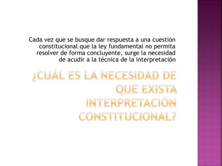 Cada vez que se busque dar respuesta a una cuestión constitucional que la ley fundamental no permita resolver de forma concluyente, surge la necesidad de acudir a la técnica de la interpretación