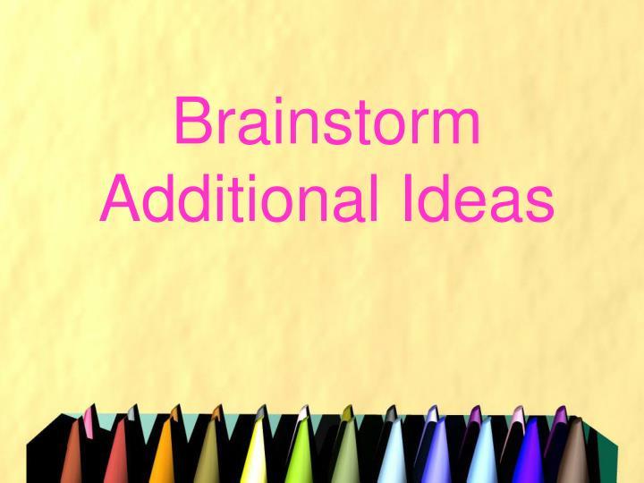 Brainstorm Additional Ideas