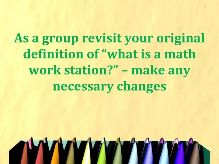 """As a group revisit your original definition of """"what is a math work station?"""" – make any necessary changes"""