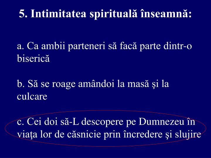5. Intimitatea spirituală înseamnă:
