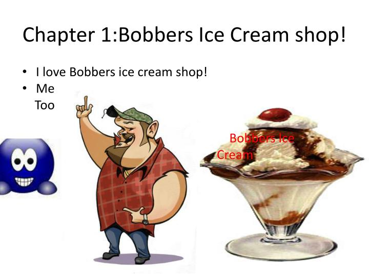 Chapter 1:Bobbers Ice Cream shop!