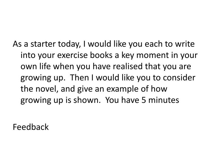 As a starter today, I would like you each to write into your exercise books a key moment in your own life when you have realised that you are growing up.  Then I would like you to consider the novel, and give an example of how growing up is shown.  You have 5 minutes