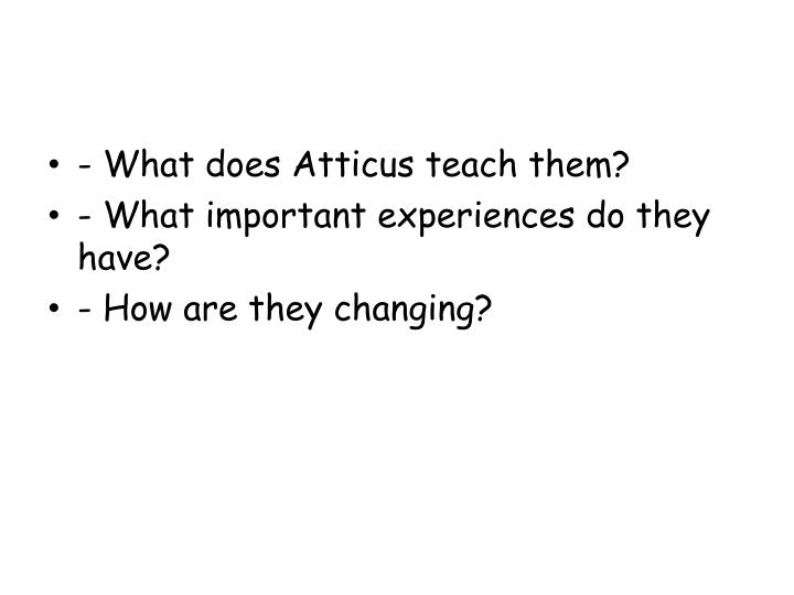 - What does Atticus teach them?