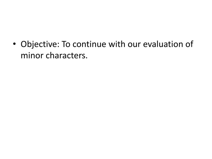 Objective: To continue with our evaluation of minor characters.