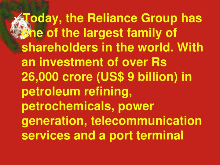 Today, the Reliance Group has one of the largest family of shareholders in the world. With an investment of over Rs 26,000 crore (US$ 9 billion) in petroleum refining, petrochemicals, power generation, telecommunication services and a port terminal