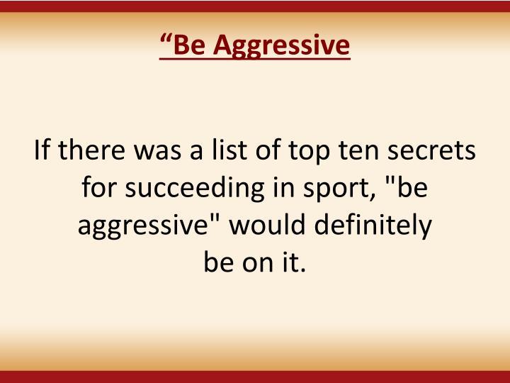 """""""Be Aggressive"""