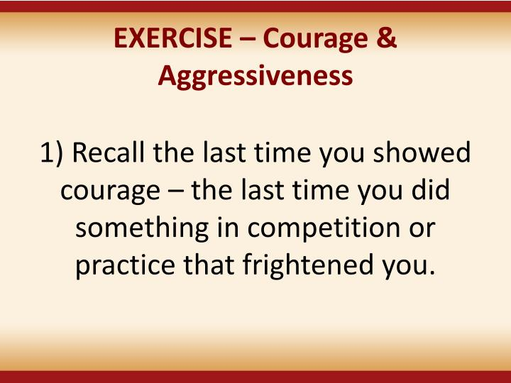 EXERCISE  Courage & Aggressiveness