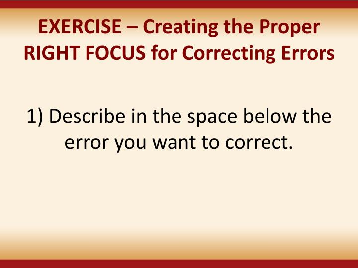 EXERCISE  Creating the Proper RIGHT FOCUS for Correcting Errors