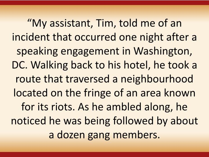 My assistant, Tim, told me of an incident that occurred one night after a speaking engagement in Washington, DC. Walking back to his hotel, he took a route that traversed a neighbourhood located on the fringe of an area known for its riots. As he ambled along, he noticed he was being followed by about a dozen gang members.