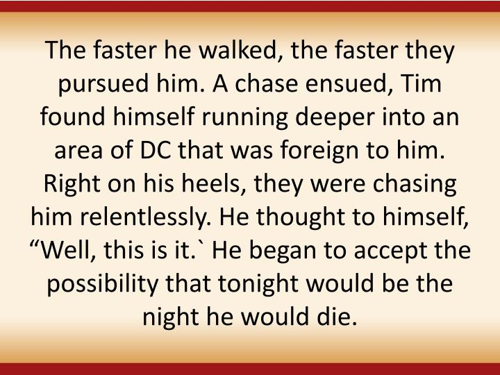 The faster he walked, the faster they pursued him. A chase ensued, Tim found himself running deeper into an area of DC that was foreign to him. Right on his heels, they were chasing him relentlessly. He thought to himself, Well, this is it.` He began to accept the possibility that tonight would be the night he would die.