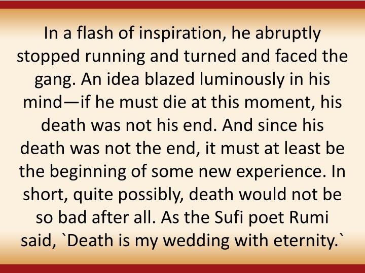 In a flash of inspiration, he abruptly stopped running and turned and faced the gang. An idea blazed luminously in his mindif he must die at this moment, his death was not his end. And since his death was not the end, it must at least be the beginning of some new experience. In short, quite possibly, death would not be so bad after all. As the Sufi poet Rumi said, `Death is my wedding with eternity.`