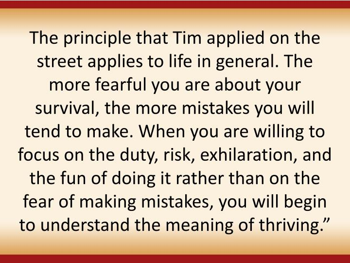 The principle that Tim applied on the street applies to life in general. The more fearful you are about your survival, the more mistakes you will tend to make. When you are willing to focus on the duty, risk, exhilaration, and the fun of doing it rather than on the fear of making mistakes, you will begin to understand the meaning of thriving.